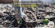 Will the change in Delhi's Land Pooling Policy affect NCR's realty...