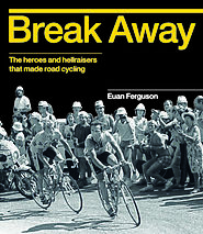 Break away : the heroes and hellraisers that made road cycling