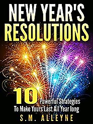 NEW YEAR'S RESOLUTIONS: 10 Powerful Strategies To Make Them Last All Year Long Kindle Edition