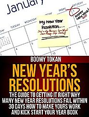 New Year's Resolutions: The Guide to Getting It Right Why Many New Year Resolutions Fail Within 30 Days How To Make Y...