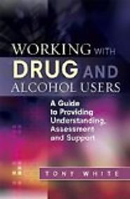 Working with drug and alcohol users : A guide to providing understanding, assessment and support by Tony White
