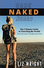 Bare Naked Nomad: The ultimate guide to traveling the world (Even if all you have is a backpack and a dream)