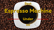 Best Espresso Machine Under 500 Dollars | Kitchen Appliance Deals