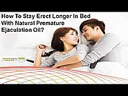 How To Stay Erect Longer In Bed With Natural Premature Ejaculation Oil?