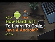 How Hard Is It To Learn To Code Java or Android As A Beginner?