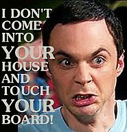 I don't come into your house and touch your board!