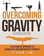 Overcoming Gravity: A Systematic Approach to Gymnastics and Bodyweight Strength - Steven Low