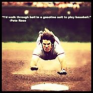 """I'd walk through hell in a gasoline suit to play baseball."" - Pete Rose"