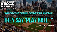 """When they start the game, they don't yell 'work ball,' they yell 'play ball.'"" ~Willie Stargell"