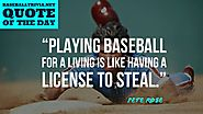 """Playing Baseball for a Living is Like Having a Licence to Steal."" ~Pete Rose"