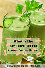 What Is The Best Blender For Green Smoothies? | Kitchen Appliance Deals