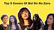 Top 5 Covers of Bol Do Na Zara | Armaan Malik | Shirley Setia | Youtube Video Songs | Dibakar Bala