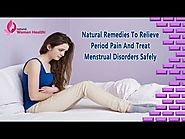 Natural Remedies To Relieve Period Pain And Treat Menstrual Disorders Safely