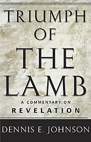 Triumph of the Lamb: A Commentary on Revelation by Dennis E. Johnson
