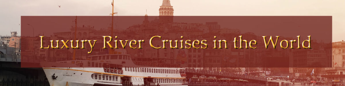 Headline for Elegant Luxury River Cruises around the World – Set Sail on the River