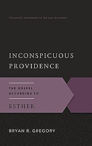 Inconspicuous Providence: The Gospel According to Esther (GAOT) by Bryan R. Gregory