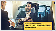 10 Ways To Use Microlearning To Make Your Corporate Training More Effective