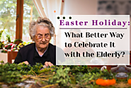 Easter Holiday: What Better Way to Celebrate It with the Elderly?