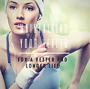 Maintaining Your Health for a Better and Longer Life