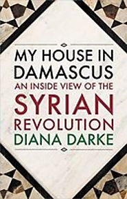 My House in Damascus: An Inside View of the Syrian Revolution | Diana Darke