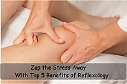 Zap the Stress Away with Top 5 Benefits of Reflexology