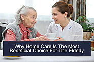 Why Home Care is the Most Beneficial Choice for The Elderly