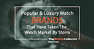 Popular and Luxury Watch Brands That Have Taken The Watch Market By Storm