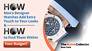 How Men's designer watches add extra touch to your looks and how to find them within your budget?