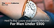 How To Buy Luxury and Leading Watches For Men Under $500?