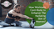 How Workouts Contribute to Enhance The Radiating Skin Of Women