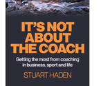 It's Not About The Coach, Stuart Haden, Author, Coach, Consultant, Authentic Leadership, Coaching