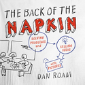 The Back of the Napkin: Solving Problems and Selling Ideas with Pictures - Dan Roam
