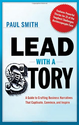 Lead with a Story: A Guide to Crafting Business Narratives That Captivate, Convince, and Inspire - Paul Smith