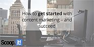 How to get started with content marketing – and succeed - Scoop.it Blog