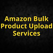 Amazon Bulk Product Upload: A Stepping Stone Towards Online Growth: rianamitt