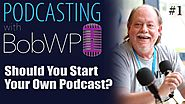 Should You Start a Podcast? Podcasting with BobWP.