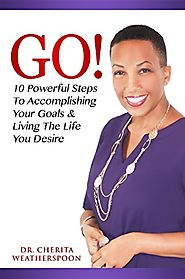 GO!: 10 Powerful Steps To Accomplishing Your Goals & Living The Life You Desire