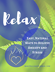 Relax! Easy, natural ways to relieve anxiety and stress.