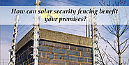 How can solar security fencing benefit your premises ?