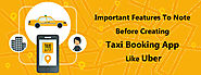Important Features To Note Before Creating Taxi Booking App Like Uber