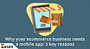 Why your ecommerce business needs a mobile app: 5 key reasons
