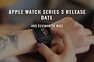 Apple Watch Series 3 Release Date and Reasons to Wait | Strapped & Co