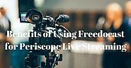Benefits of Live Streaming on Periscope Using Freedocast | Periscope Live Streaming - All The Possibilities