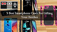 5 Best Smartphone Cases For Gifting Your Brother