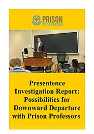 Presentence Investigation Report: Possibilities for Downward Departure with Prison Professors.