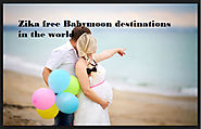 Zika free Babymoon destinations in the world