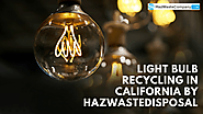Light Bulb Recycling in California by HazWasteDisposal — Quality Service Based on Health and Safety Guidelines