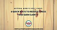 Autism Mom's Self Care: 6 Quick Ways To Reduce Stress and Gain Clarity - Autism Parenting Magazine