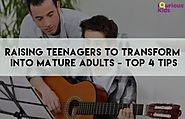 Raising Teenagers to Transform into Mature Adults: Top 4 Tips