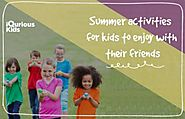 Website at https://www.iquriouskids.com/blog/2018/05/16/summer-activities-for-kids-to-enjoy-with-their-friends/
